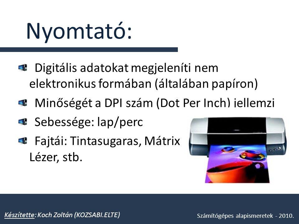 Nyomtató: Digitális adatokat megjeleníti nem elektronikus formában (általában papíron) Minőségét a DPI szám (Dot Per Inch) jellemzi.
