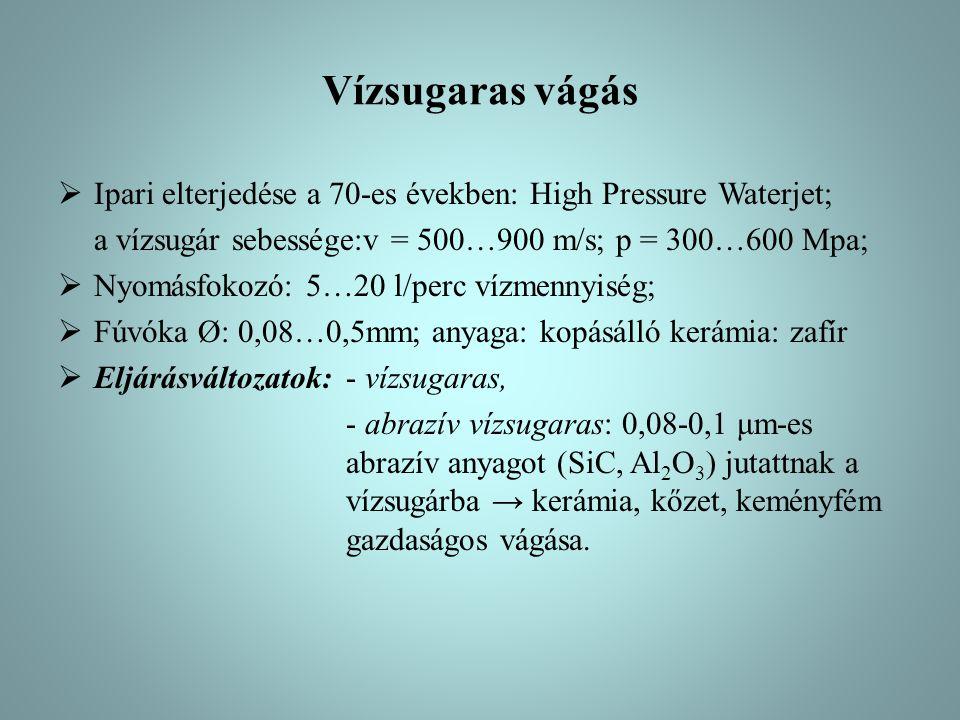 Vízsugaras vágás Ipari elterjedése a 70-es években: High Pressure Waterjet; a vízsugár sebessége:v = 500…900 m/s; p = 300…600 Mpa;