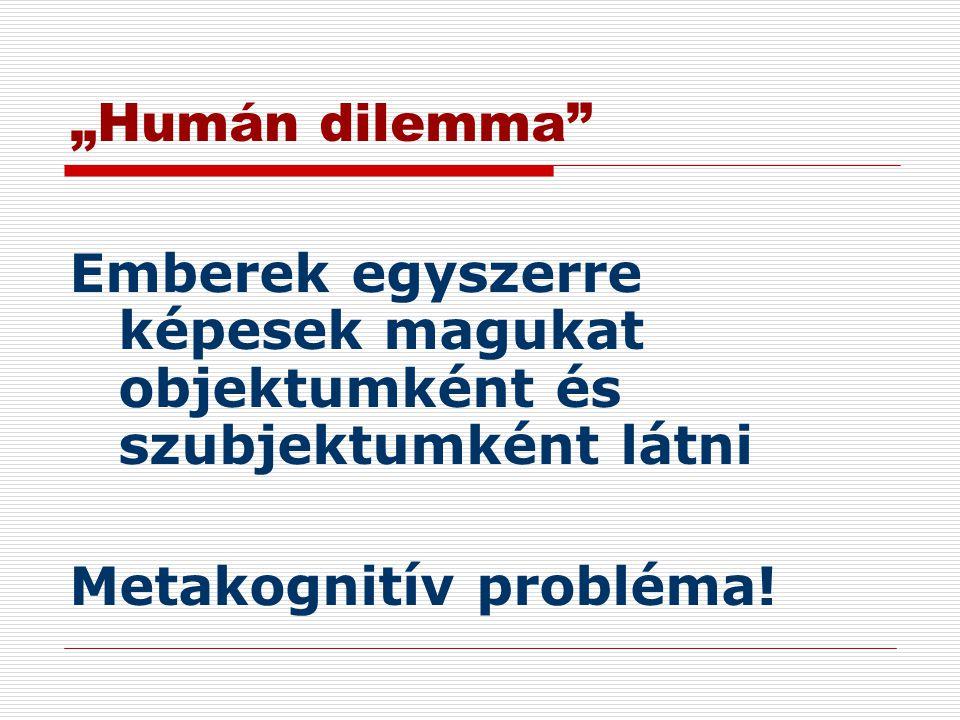 """""""Humán dilemma Emberek egyszerre képesek magukat objektumként és szubjektumként látni."""