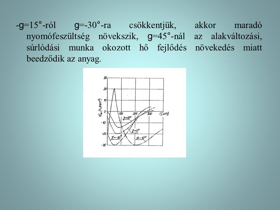 -g=15°-ról g=-30°-ra csökkentjük, akkor maradó nyomófeszültség növekszik, g=45°-nál az alakváltozási, súrlódási munka okozott hő fejlődés növekedés miatt beedződik az anyag.