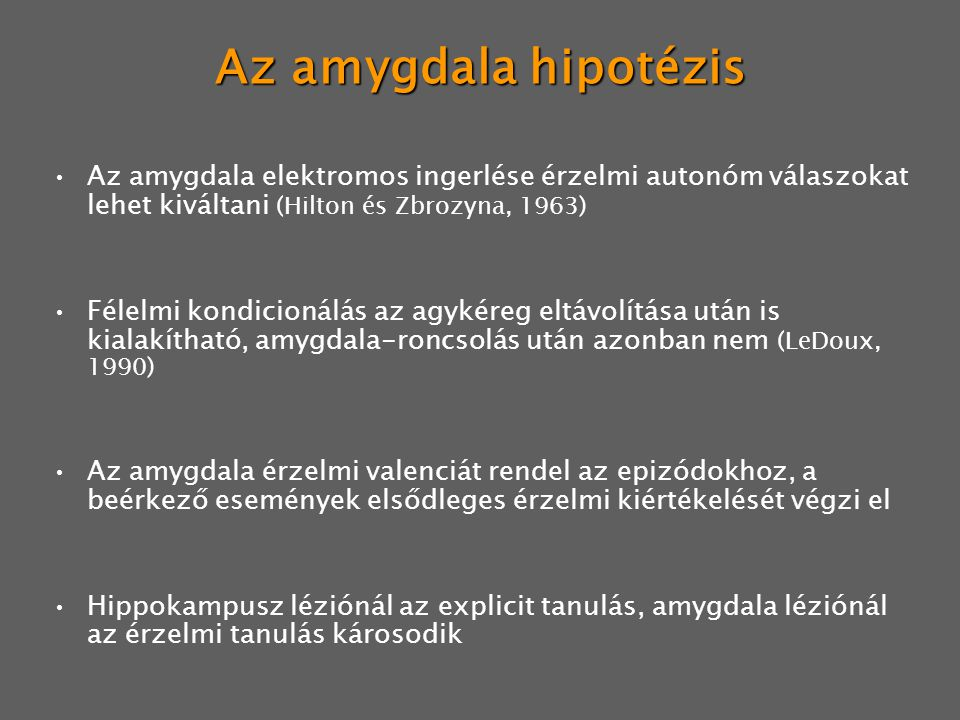 Az amygdala hipotézis Az amygdala elektromos ingerlése érzelmi autonóm válaszokat lehet kiváltani (Hilton és Zbrozyna, 1963)