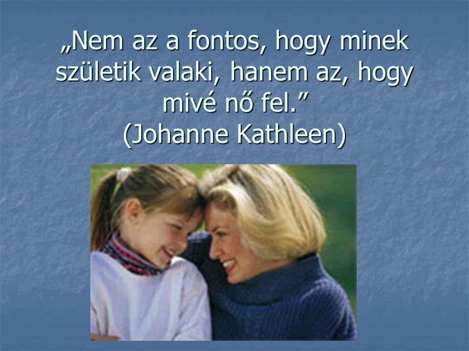 """""""Nem az a fontos, hogy minek születik valaki, hanem az, hogy mivé nő fel. (Johanne Kathleen)"""