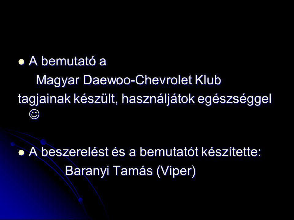 A bemutató a Magyar Daewoo-Chevrolet Klub. tagjainak készült, használjátok egészséggel  A beszerelést és a bemutatót készítette: