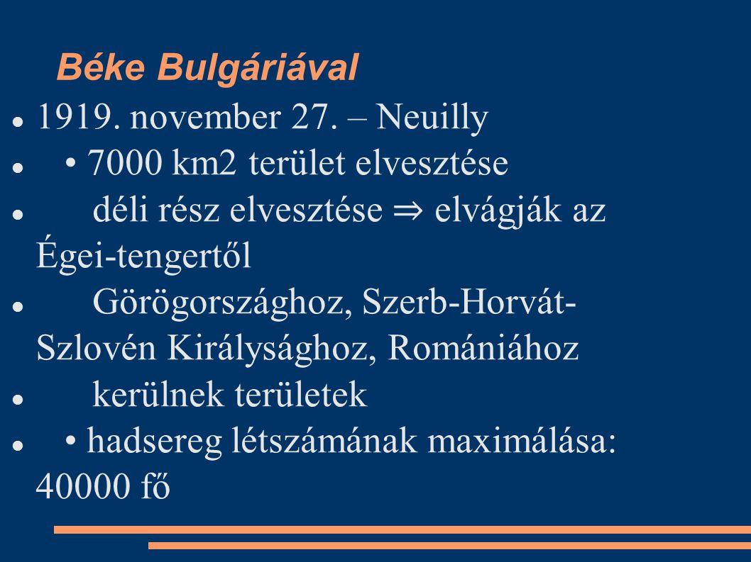 Béke Bulgáriával 1919. november 27. – Neuilly. • 7000 km2 terület elvesztése. déli rész elvesztése ⇒ elvágják az Égei-tengertől.