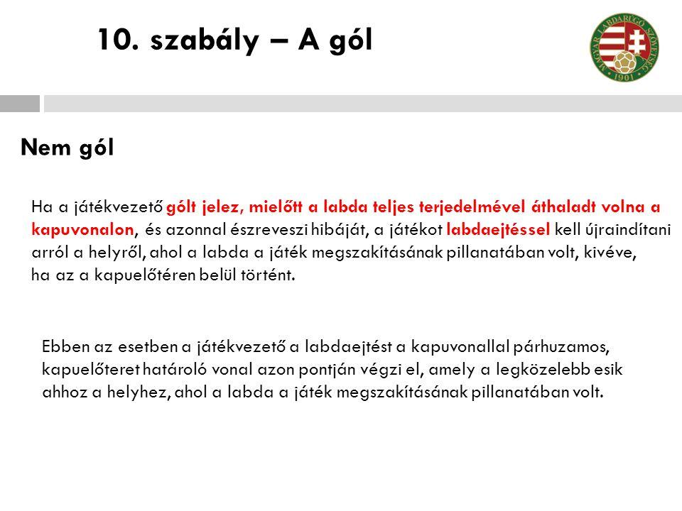 10. szabály – A gól Nem gól. Ha a játékvezető gólt jelez, mielőtt a labda teljes terjedelmével áthaladt volna a.