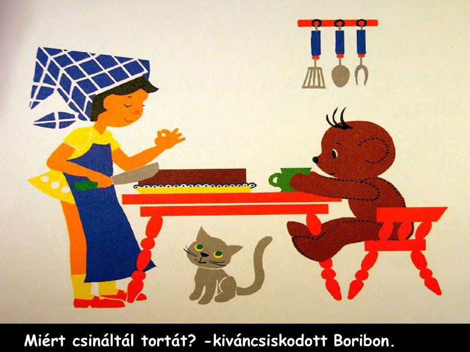 Miért csináltál tortát -kiváncsiskodott Boribon.
