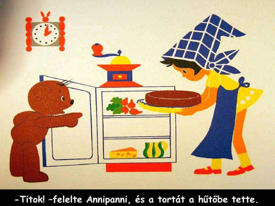 -Titok! –felelte Annipanni, és a tortát a hűtőbe tette.
