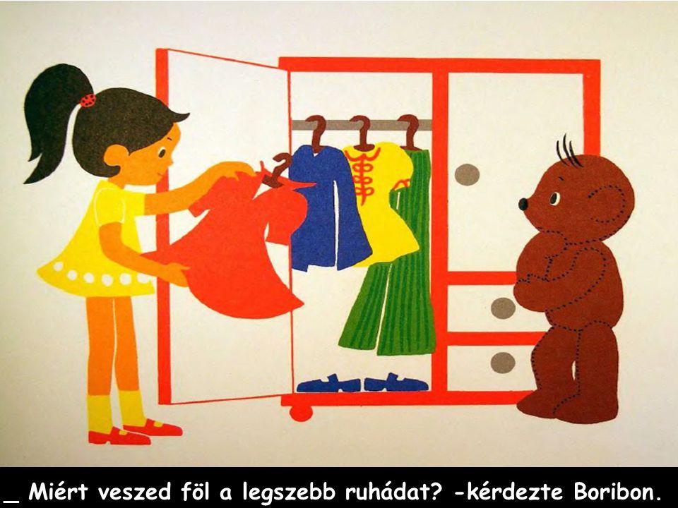 _ Miért veszed föl a legszebb ruhádat -kérdezte Boribon.