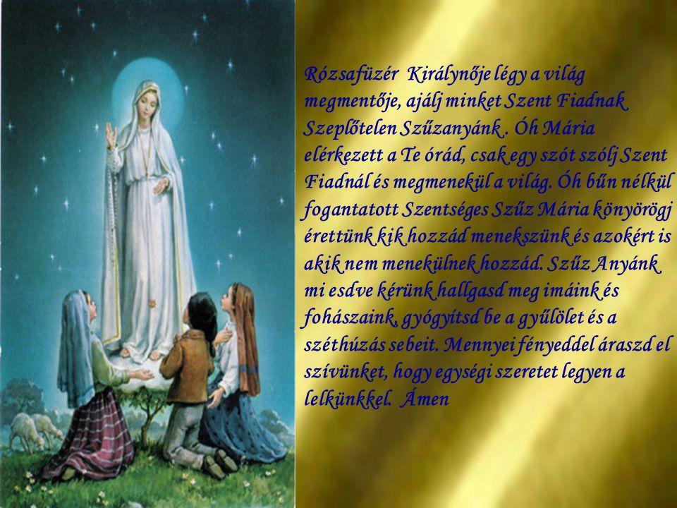 Rózsafüzér Királynője légy a világ megmentője, ajálj minket Szent Fiadnak Szeplőtelen Szűzanyánk .