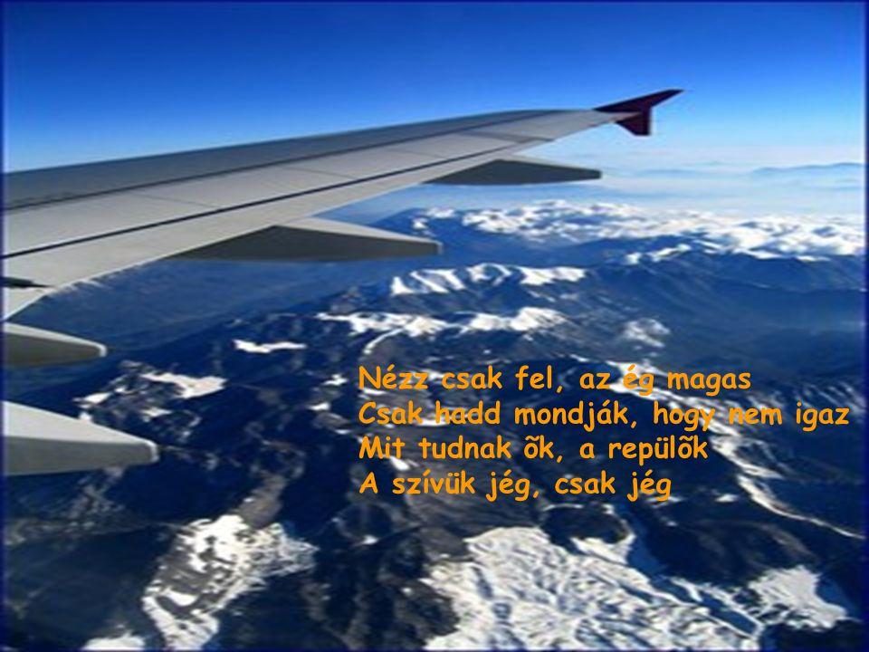 Nézz csak fel, az ég magas Csak hadd mondják, hogy nem igaz Mit tudnak õk, a repülõk A szívük jég, csak jég