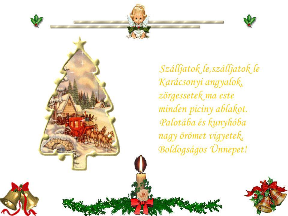 Szálljatok le,szálljatok le Karácsonyi angyalok, zörgessetek ma este minden piciny ablakot.