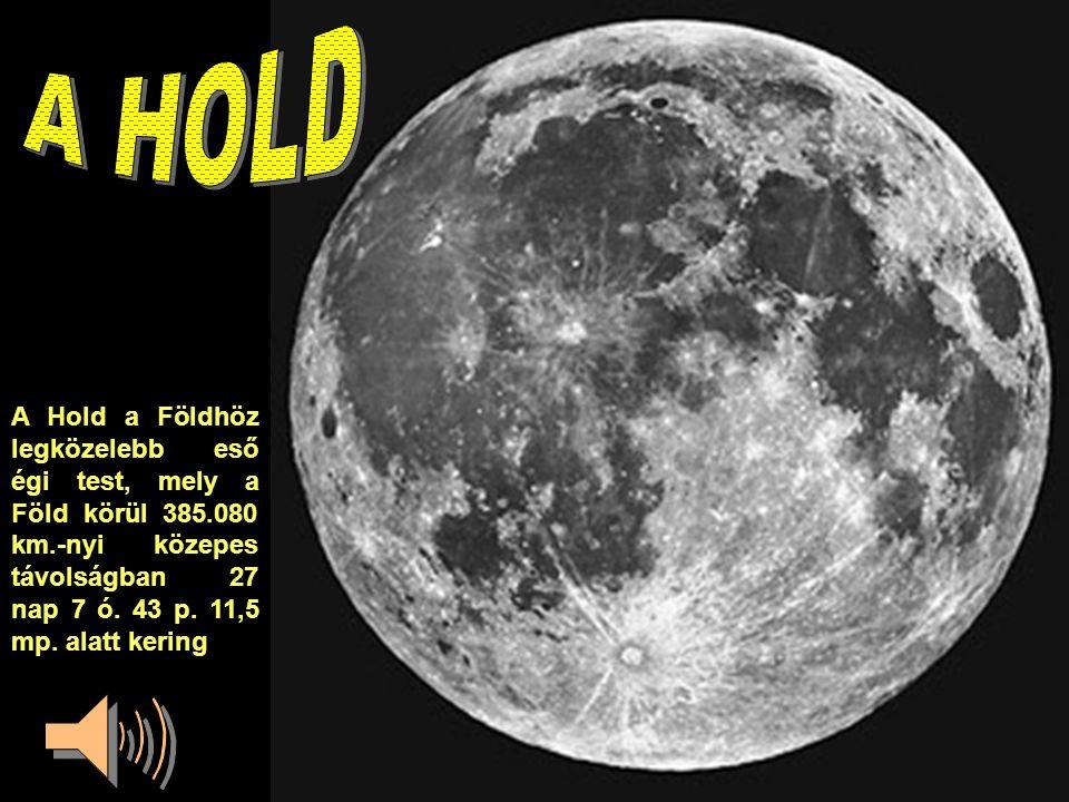 A HOLD A Hold a Földhöz legközelebb eső égi test, mely a Föld körül 385.080 km.-nyi közepes távolságban 27 nap 7 ó.