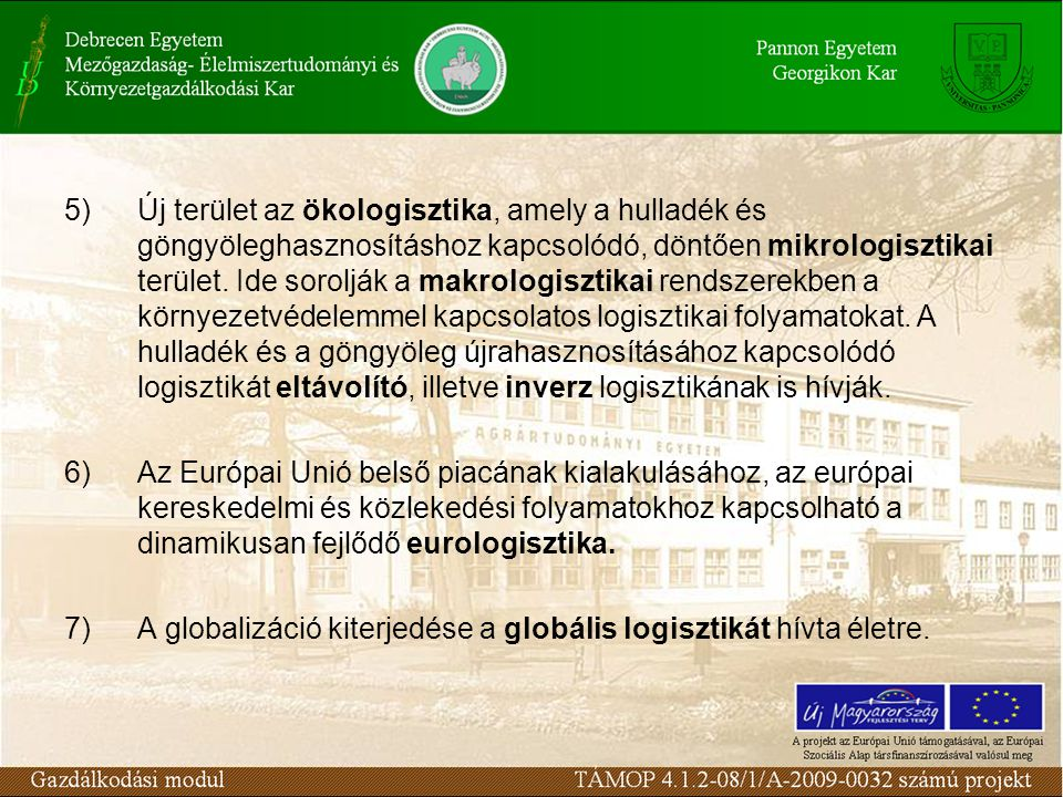 5) Új terület az ökologisztika, amely a hulladék és göngyöleghasznosításhoz kapcsolódó, döntően mikrologisztikai terület. Ide sorolják a makrologisztikai rendszerekben a környezetvédelemmel kapcsolatos logisztikai folyamatokat. A hulladék és a göngyöleg újrahasznosításához kapcsolódó logisztikát eltávolító, illetve inverz logisztikának is hívják.