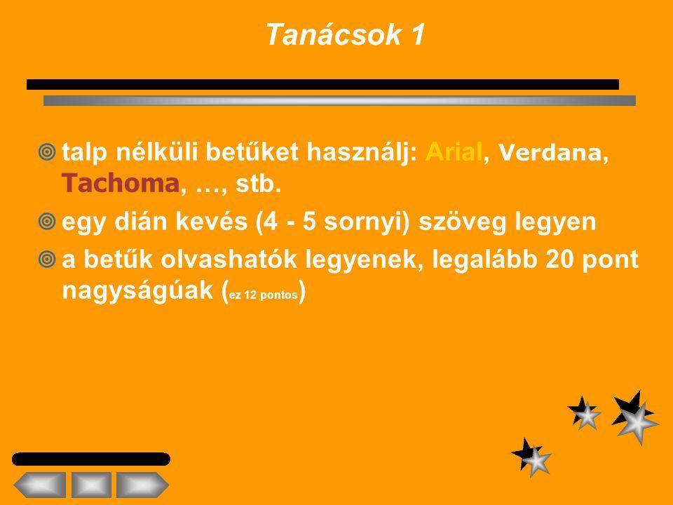 Tanácsok 1 talp nélküli betűket használj: Arial, Verdana, Tachoma, …, stb. egy dián kevés (4 - 5 sornyi) szöveg legyen.