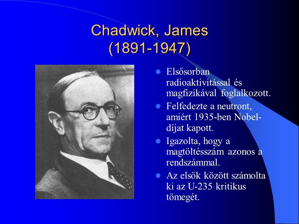 Chadwick, James (1891-1947) Elsősorban radioaktivitással és magfizikával foglalkozott. Felfedezte a neutront, amiért 1935-ben Nobel-díjat kapott.