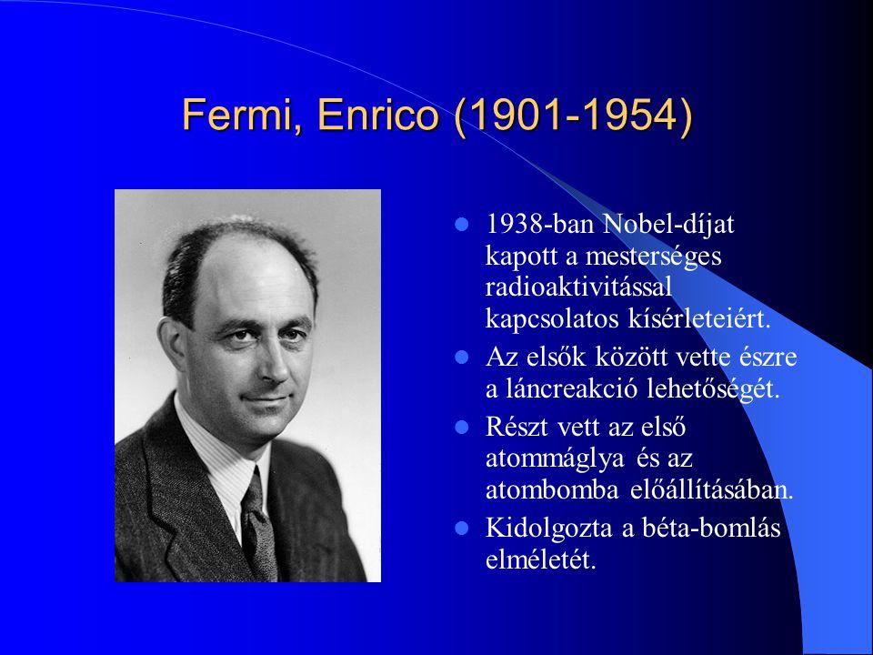 Fermi, Enrico (1901-1954) 1938-ban Nobel-díjat kapott a mesterséges radioaktivitással kapcsolatos kísérleteiért.