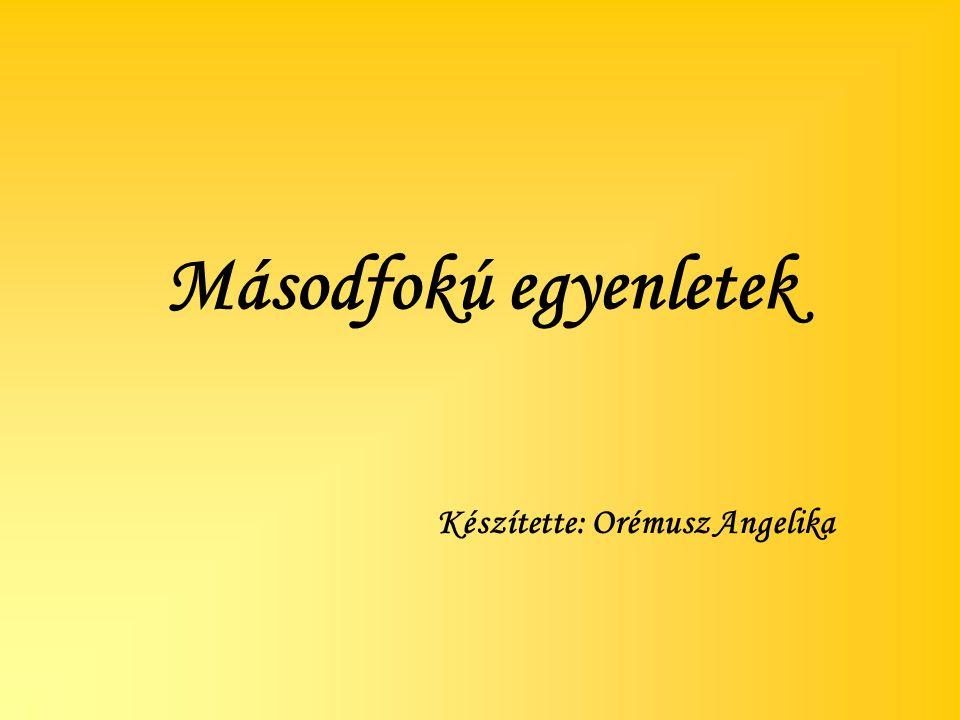 Másodfokú egyenletek Készítette: Orémusz Angelika