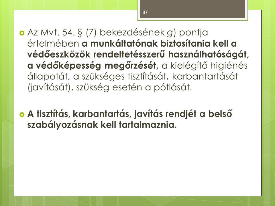 Az Mvt. 54. § (7) bekezdésének g) pontja értelmében a munkáltatónak biztosítania kell a védőeszközök rendeltetésszerű használhatóságát, a védőképesség megőrzését, a kielégítő higiénés állapotát, a szükséges tisztítását, karbantartását (javítását), szükség esetén a pótlását.