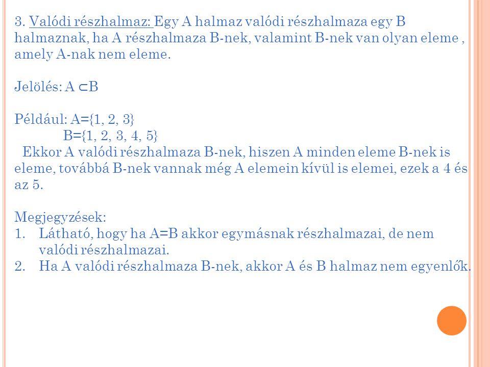 3. Valódi részhalmaz: Egy A halmaz valódi részhalmaza egy B halmaznak, ha A részhalmaza B-nek, valamint B-nek van olyan eleme , amely A-nak nem eleme.
