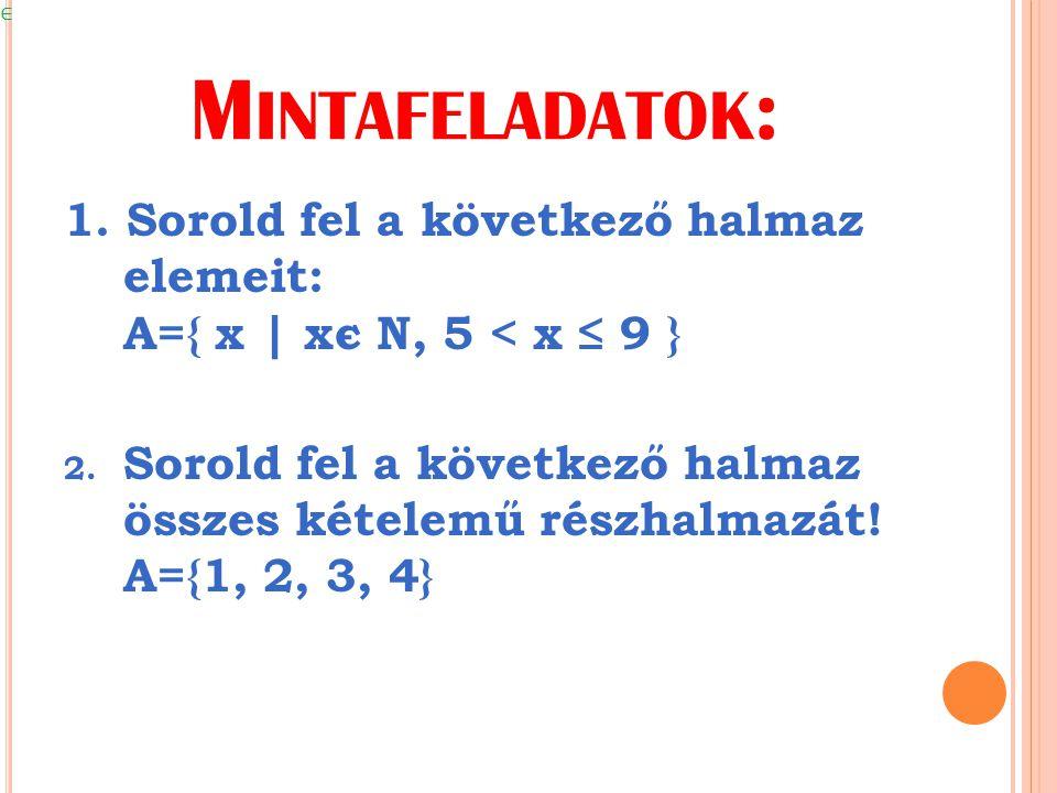 Mintafeladatok: 1. Sorold fel a következő halmaz elemeit: A={ x | xє N, 5 < x ≤ 9 }