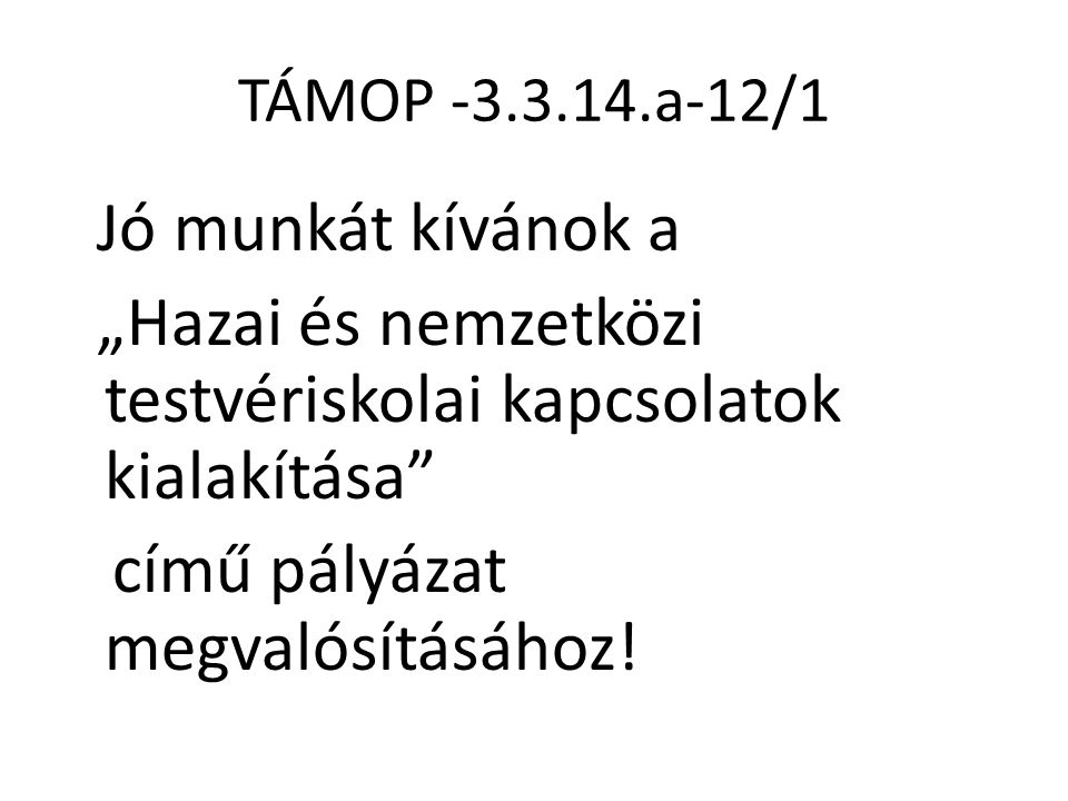 """TÁMOP -3.3.14.a-12/1 Jó munkát kívánok a """"Hazai és nemzetközi testvériskolai kapcsolatok kialakítása című pályázat megvalósításához."""