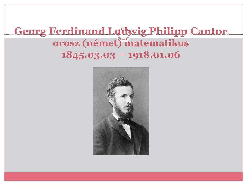 Georg Ferdinand Ludwig Philipp Cantor orosz (német) matematikus 1845