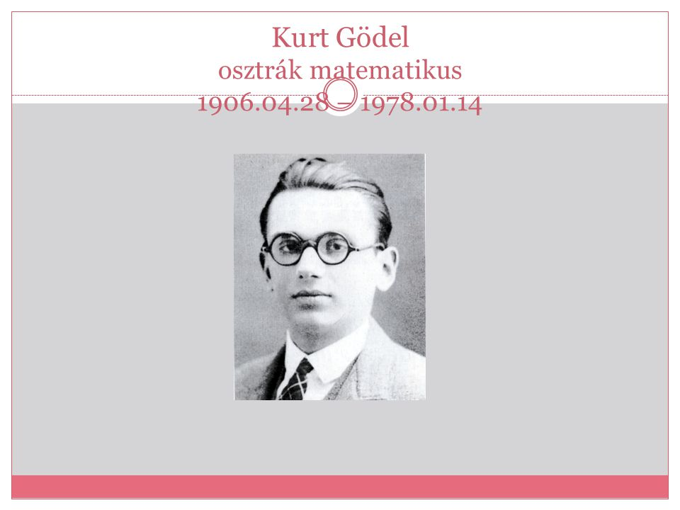 Kurt Gödel osztrák matematikus 1906.04.28 – 1978.01.14