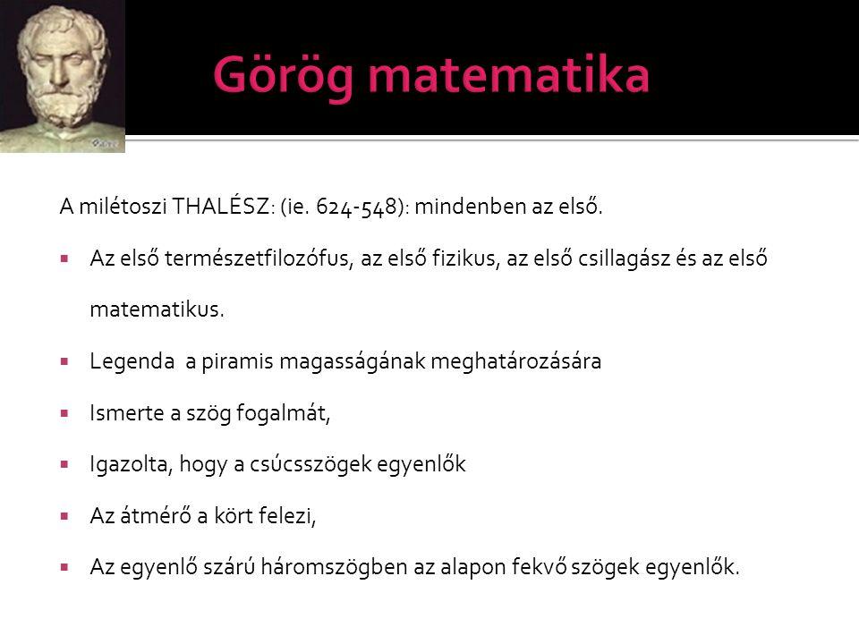 Görög matematika A milétoszi THALÉSZ: (ie. 624-548): mindenben az első.