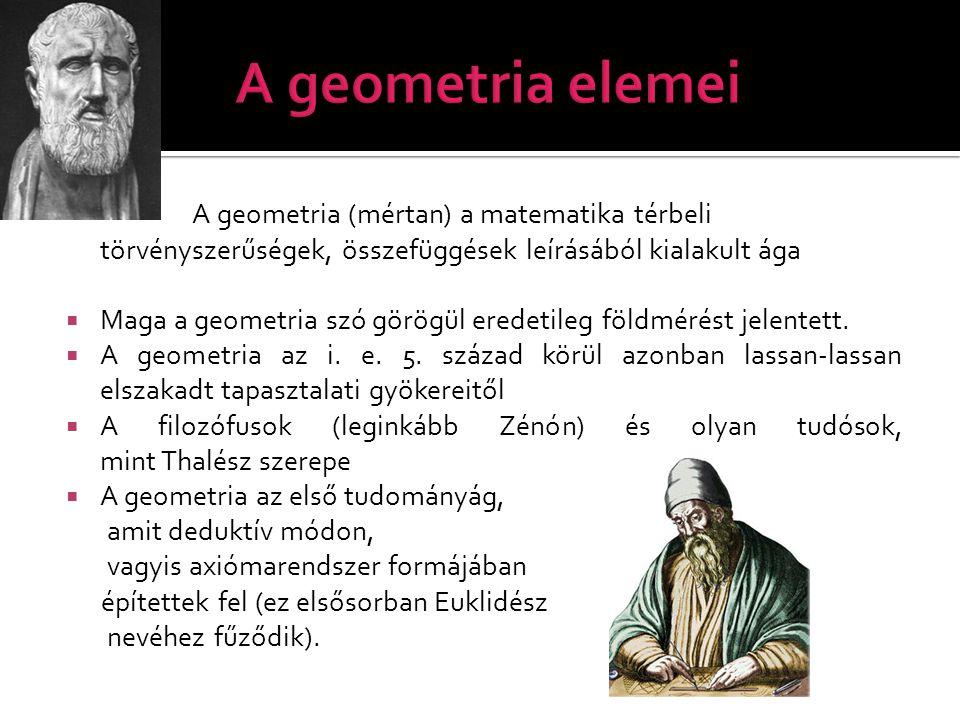 A geometria elemei A geometria (mértan) a matematika térbeli törvényszerűségek, összefüggések leírásából kialakult ága.