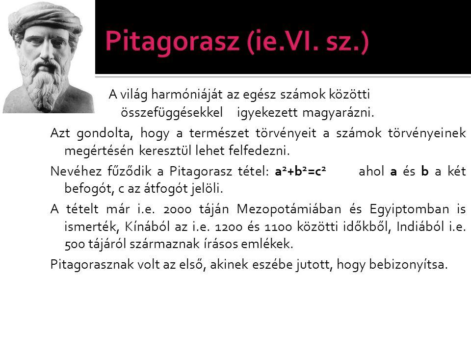 Pitagorasz (ie.VI. sz.) A világ harmóniáját az egész számok közötti összefüggésekkel igyekezett magyarázni.