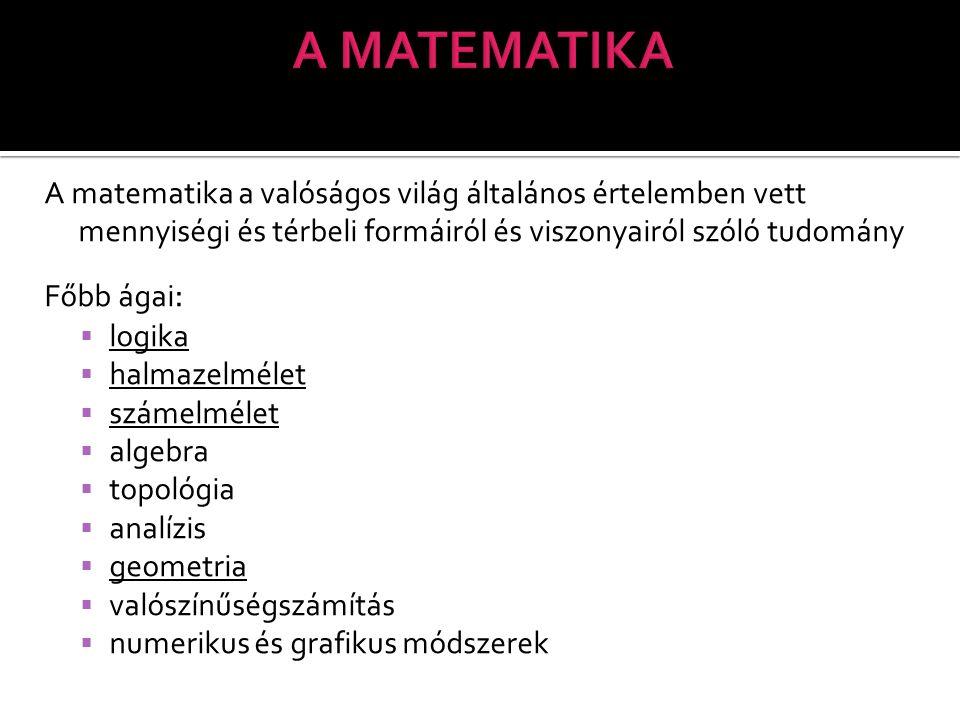 A MATEMATIKA A matematika a valóságos világ általános értelemben vett mennyiségi és térbeli formáiról és viszonyairól szóló tudomány.