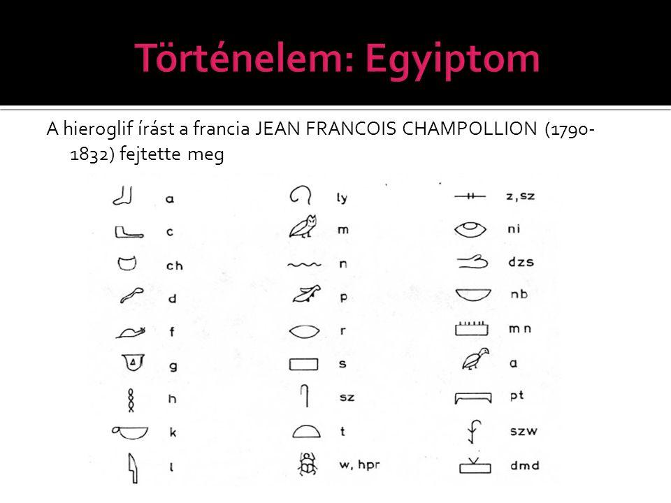 Történelem: Egyiptom A hieroglif írást a francia JEAN FRANCOIS CHAMPOLLION (1790-1832) fejtette meg