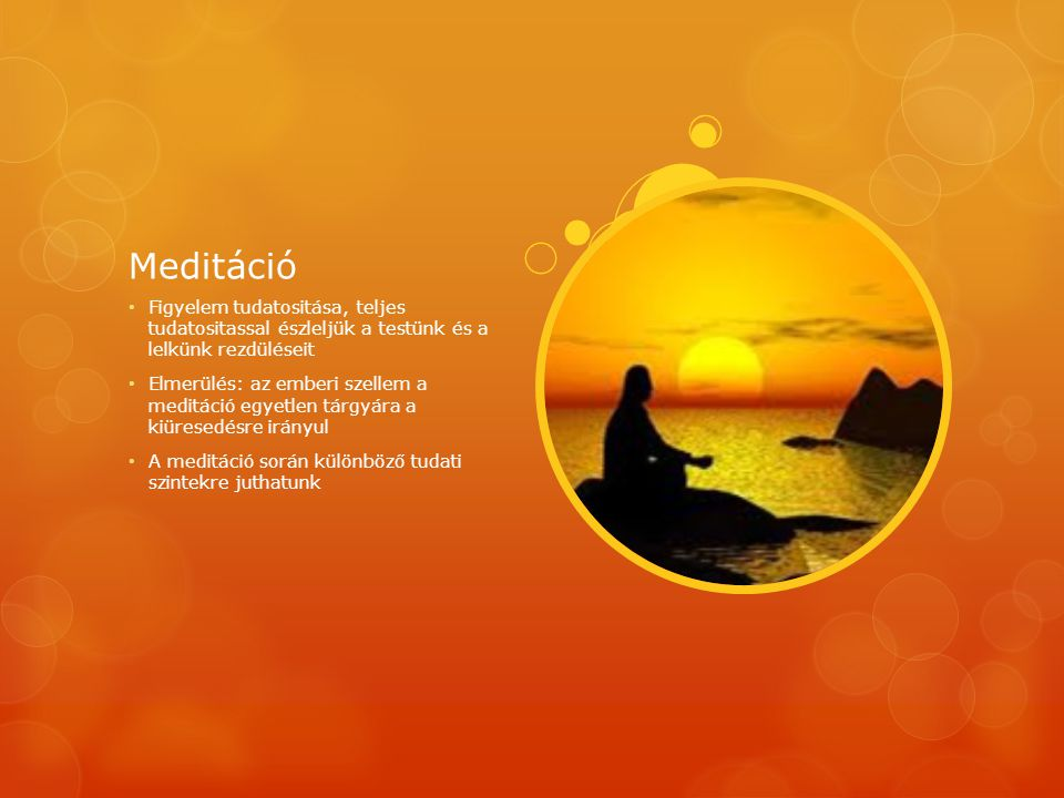 Meditáció Figyelem tudatositása, teljes tudatositassal észleljük a testünk és a lelkünk rezdüléseit.
