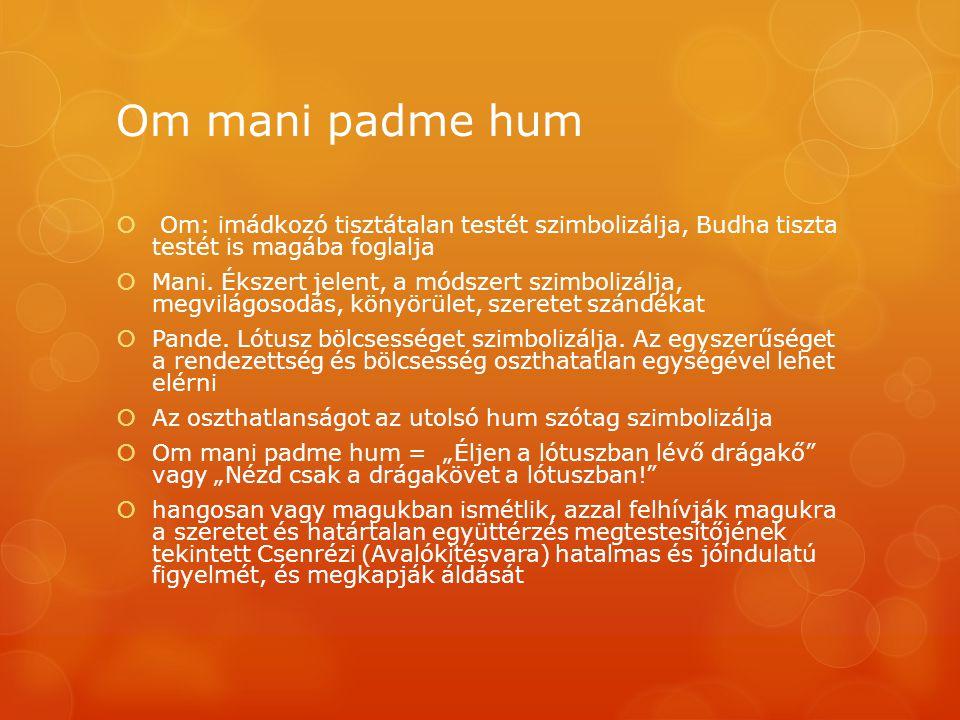 Om mani padme hum Om: imádkozó tisztátalan testét szimbolizálja, Budha tiszta testét is magába foglalja.