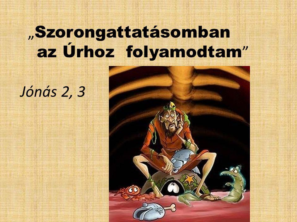 """""""Szorongattatásomban az Úrhoz folyamodtam Jónás 2, 3"""