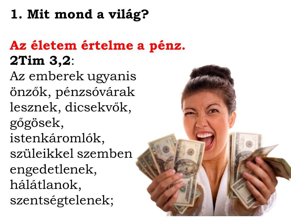 Mit mond a világ Az életem értelme a pénz. 2Tim 3,2: Az emberek ugyanis. önzők, pénzsóvárak. lesznek, dicsekvők,