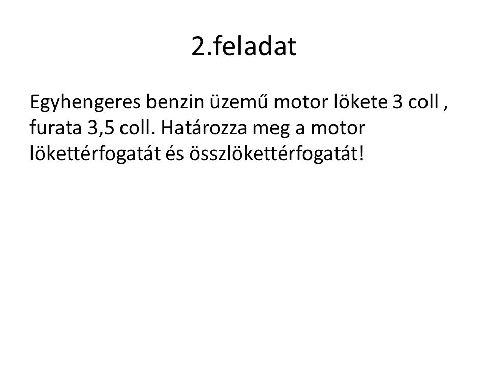 2.feladat Egyhengeres benzin üzemű motor lökete 3 coll , furata 3,5 coll.