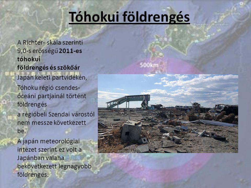 Tóhokui földrengés A Richter- skála szerinti 9,0-s erősségű 2011-es tóhokui földrengés és szökőár. Japán keleti partvidékén,