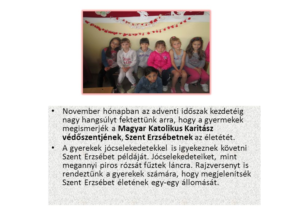 November hónapban az adventi időszak kezdetéig nagy hangsúlyt fektettünk arra, hogy a gyermekek megismerjék a Magyar Katolikus Karitász védőszentjének, Szent Erzsébetnek az életétét.