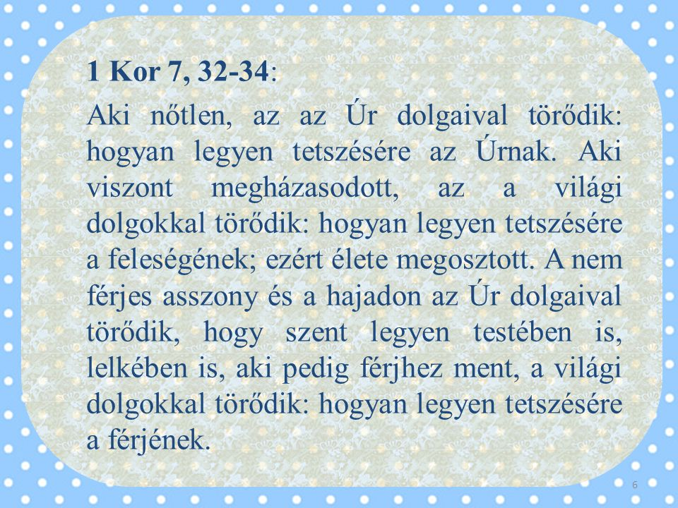 1 Kor 7, 32-34: Aki nőtlen, az az Úr dolgaival törődik: hogyan legyen tetszésére az Úrnak.