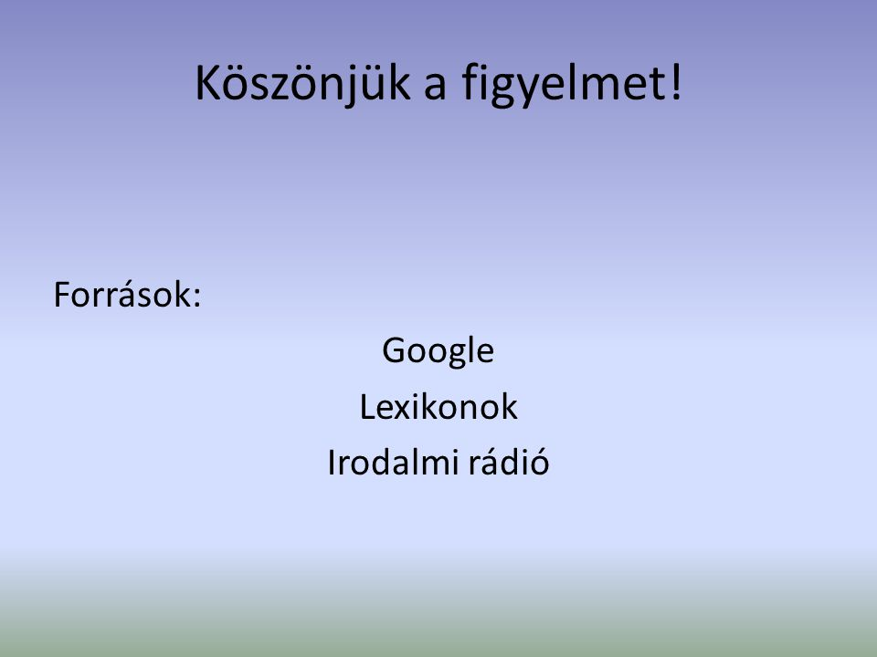 Köszönjük a figyelmet! Források: Google Lexikonok Irodalmi rádió