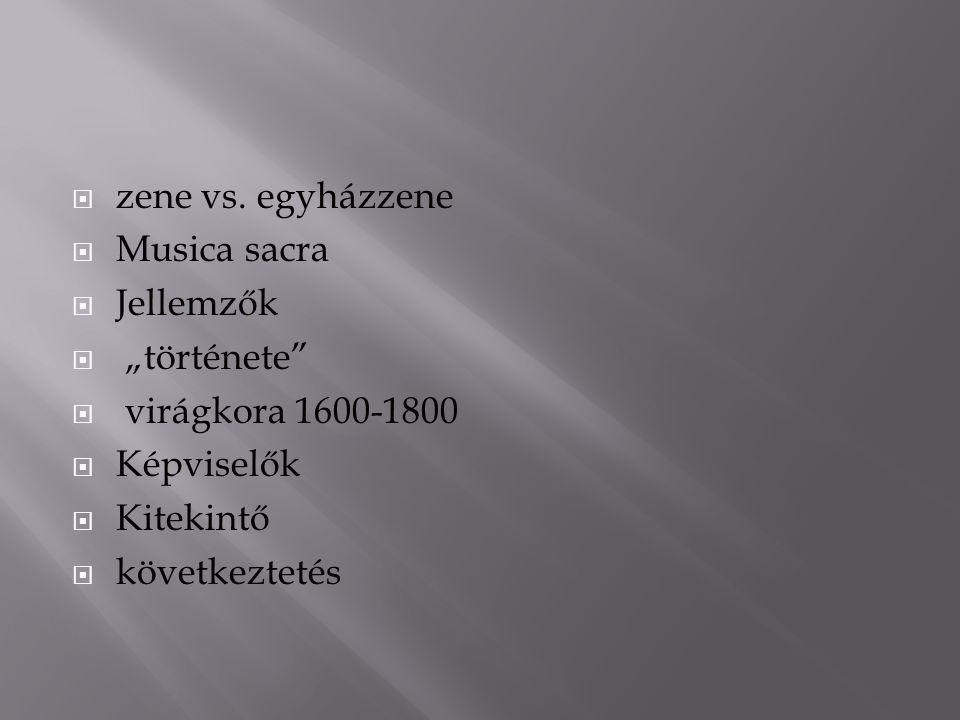 "zene vs. egyházzene Musica sacra. Jellemzők. ""története virágkora 1600-1800. Képviselők. Kitekintő."