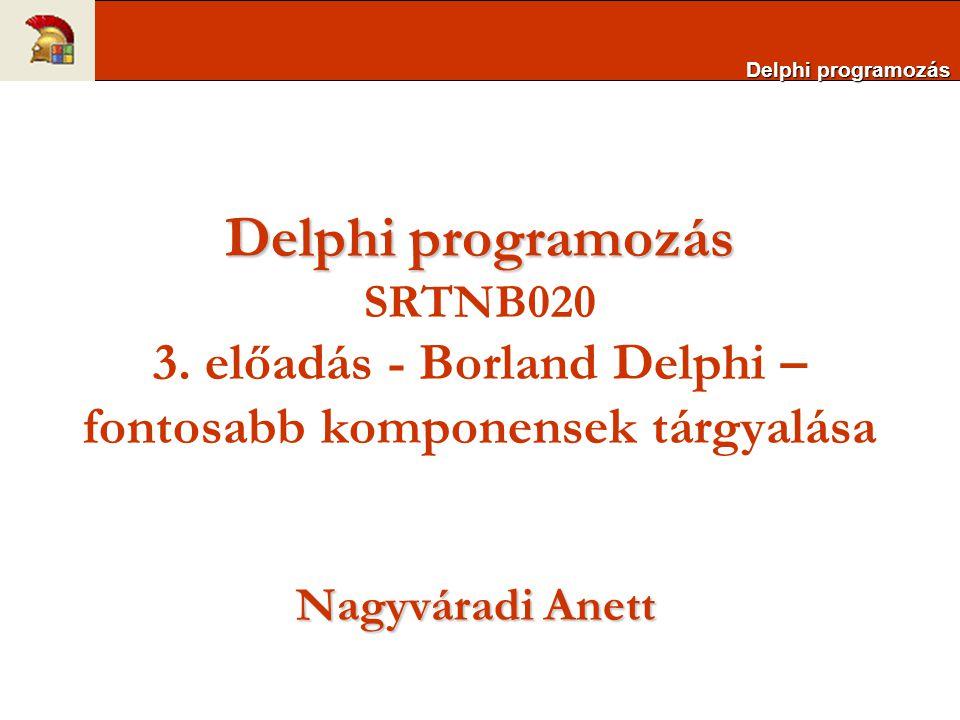 Delphi programozás Delphi programozás SRTNB020 3. előadás - Borland Delphi – fontosabb komponensek tárgyalása.