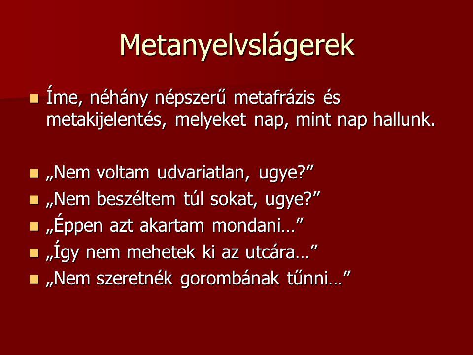Metanyelvslágerek Íme, néhány népszerű metafrázis és metakijelentés, melyeket nap, mint nap hallunk.