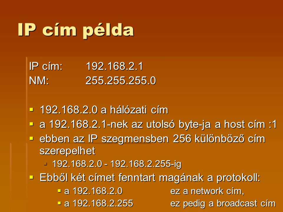 IP cím példa IP cím: 192.168.2.1. NM: 255.255.255.0. 192.168.2.0 a hálózati cím. a 192.168.2.1-nek az utolsó byte-ja a host cím :1.