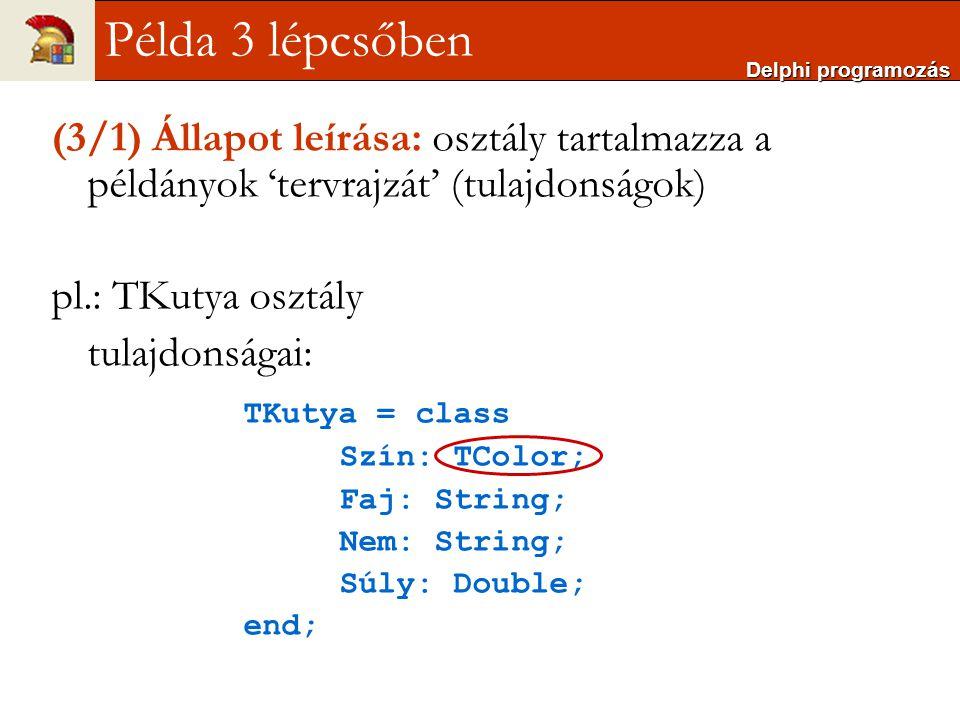 Delphi programozás Példa 3 lépcsőben. (3/1) Állapot leírása: osztály tartalmazza a példányok 'tervrajzát' (tulajdonságok)