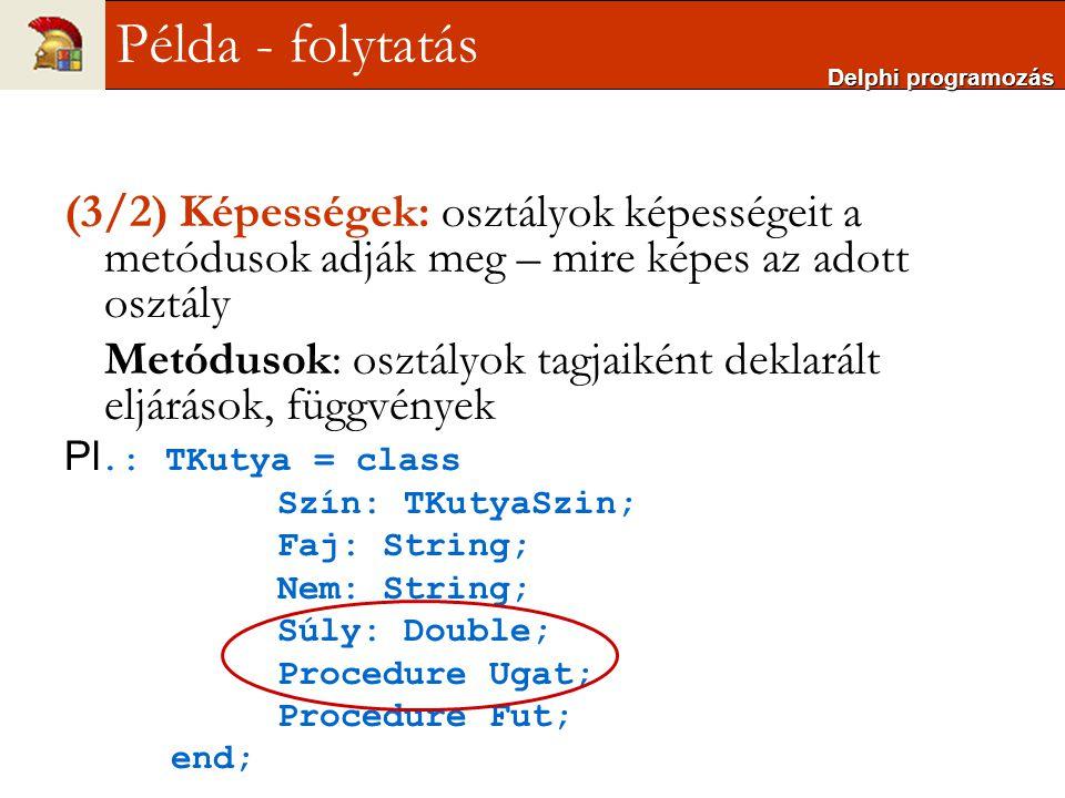 Delphi programozás Példa - folytatás. (3/2) Képességek: osztályok képességeit a metódusok adják meg – mire képes az adott osztály.