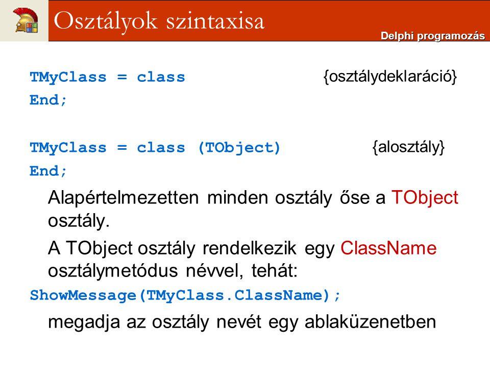 Delphi programozás Osztályok szintaxisa. TMyClass = class {osztálydeklaráció} End; TMyClass = class (TObject) {alosztály}