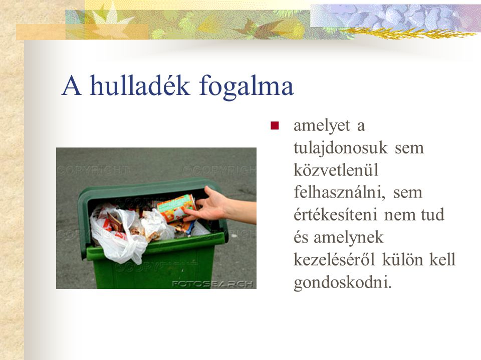 A hulladék fogalma amelyet a tulajdonosuk sem közvetlenül felhasználni, sem értékesíteni nem tud és amelynek kezeléséről külön kell gondoskodni.