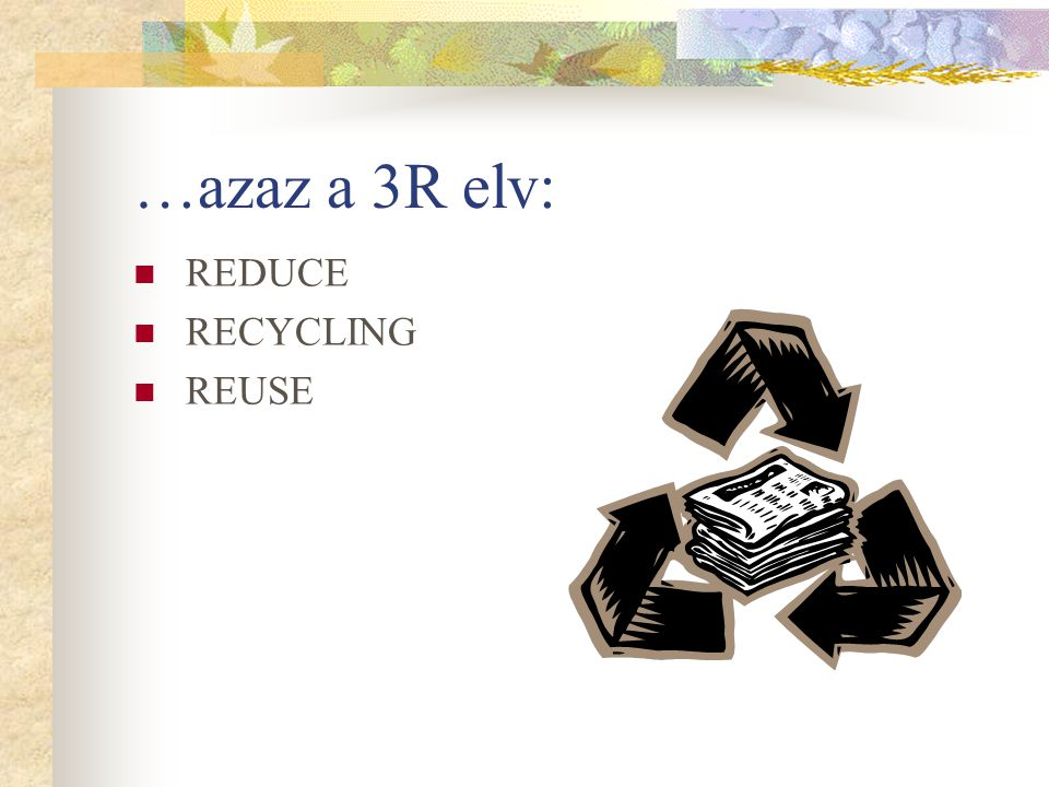…azaz a 3R elv: REDUCE RECYCLING REUSE